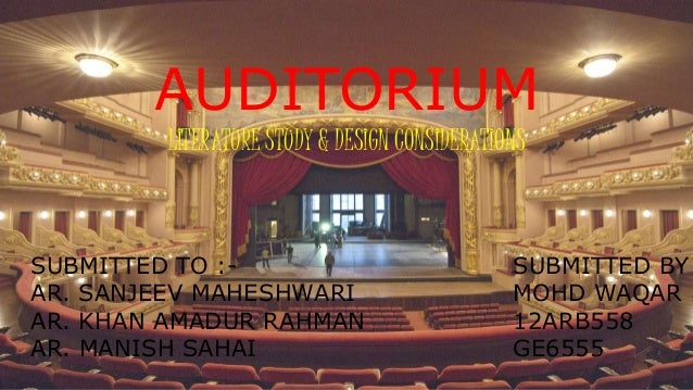 AUDITORIUM LITERATURE STUDY & DESIGN CONSIDERATIONS SUBMITTED TO :- AR. SANJEEV MAHESHWARI AR. KHAN AMADUR RAHMAN AR. MANI...