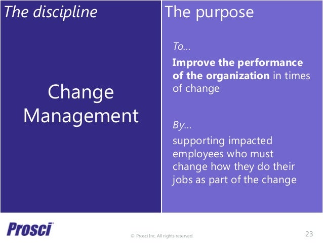 © Prosci Inc. All rights reserved. The discipline Change Management The purpose To… Improve the performance of the organiz...