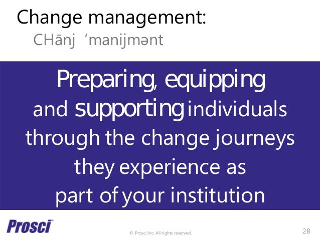 © Prosci Inc. All rights reserved. Change management: CHānj 'manijmǝnt Preparing, equipping and supporting individuals thr...