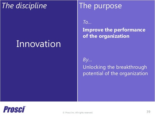 © Prosci Inc. All rights reserved. The discipline Innovation The purpose To… Improve the performance of the organization B...