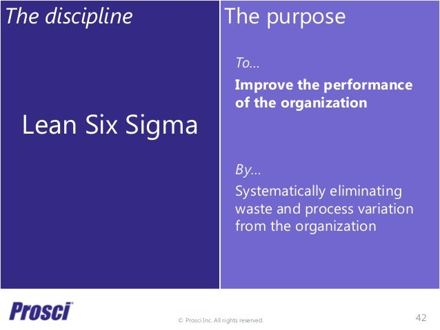 © Prosci Inc. All rights reserved. The discipline Lean Six Sigma The purpose To… Improve the performance of the organizati...