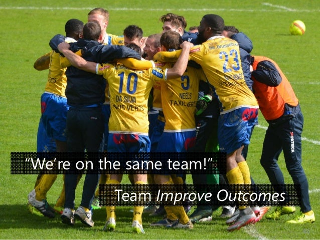 """© Prosci Inc. All rights reserved. """"We're on the same team!"""" Team Improve Outcomes 46"""