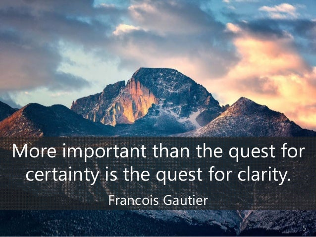 © Prosci Inc. All rights reserved. More important than the quest for certainty is the quest for clarity. Francois Gautier 5
