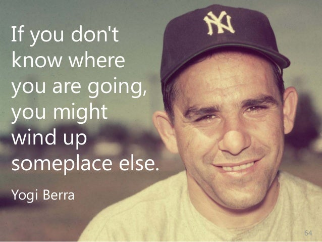 © Prosci Inc. All rights reserved. If you don't know where you are going, you might wind up someplace else. Yogi Berra 64