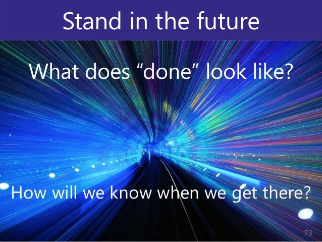 """© Prosci Inc. All rights reserved. Stand in the future What does """"done"""" look like? How will we know when we get there? 73"""
