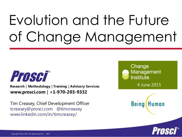 Copyright Prosci 2015. All rights reserved. Evolution and the Future of Change Management www.prosci.com   +1-970-203-9332...