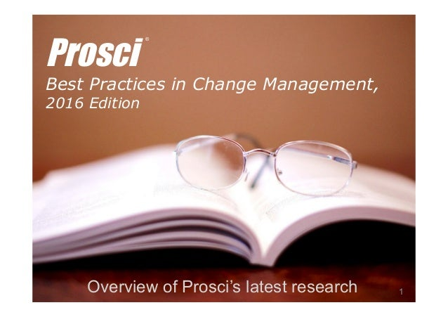 © Prosci Inc. All rights reserved. Prosci Best Practices in Change Management, 2016 Edition Overview of Prosci's latest re...