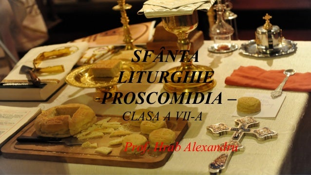 SFÂNTA LITURGHIE -PROSCOMIDIA – CLASA A VII-A Prof. Hrab Alexandru