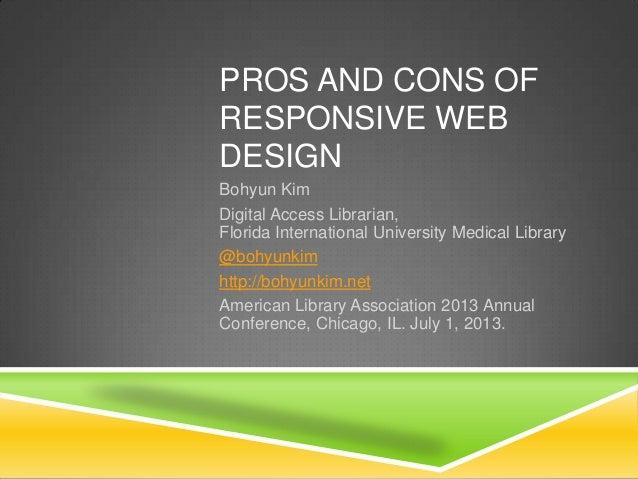 PROS AND CONS OF RESPONSIVE WEB DESIGN Bohyun Kim Digital Access Librarian, Florida International University Medical Libra...