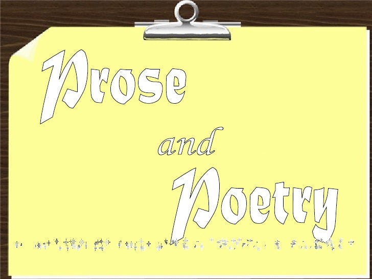 Prose     It is a literary piece which is written in the pattern of ordinary spoken language and within the common flow of...