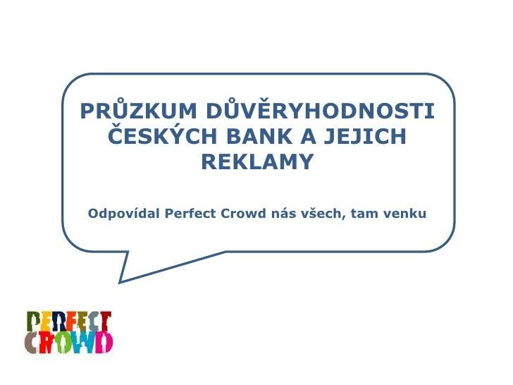 PRŮZKUM DŮVĚRYHODNOSTI ČESKÝCH BANK A JEJICH REKLAMY<br />OdpovídalPerfectCrowd nás všech, tam venku<br />