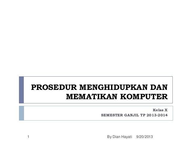 PROSEDUR MENGHIDUPKAN DAN MEMATIKAN KOMPUTER Kelas X SEMESTER GANJIL TP 2013-2014 1 9/20/2013By Dian Hayati