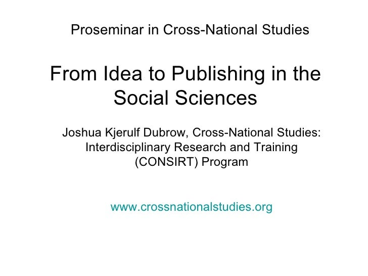 Proseminar in Cross-National Studies From Idea to Publishing in the Social Sciences Joshua Kjerulf Dubrow, Cross-National ...
