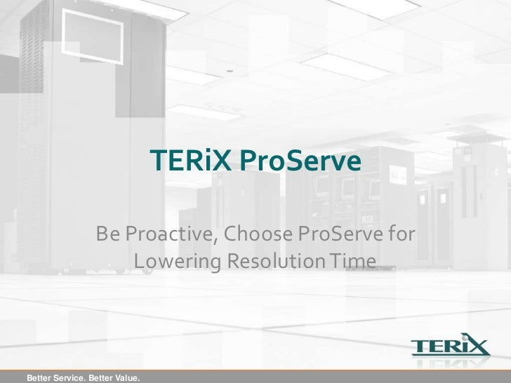 TERiX ProServe                 Be Proactive, Choose ProServe for                     Lowering Resolution TimeBetter Servic...