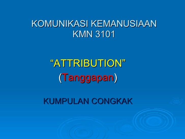 """KOMUNIKASI KEMANUSIAAN KMN 3101 """" ATTRIBUTION"""" ( Tanggapan ) KUMPULAN CONGKAK"""