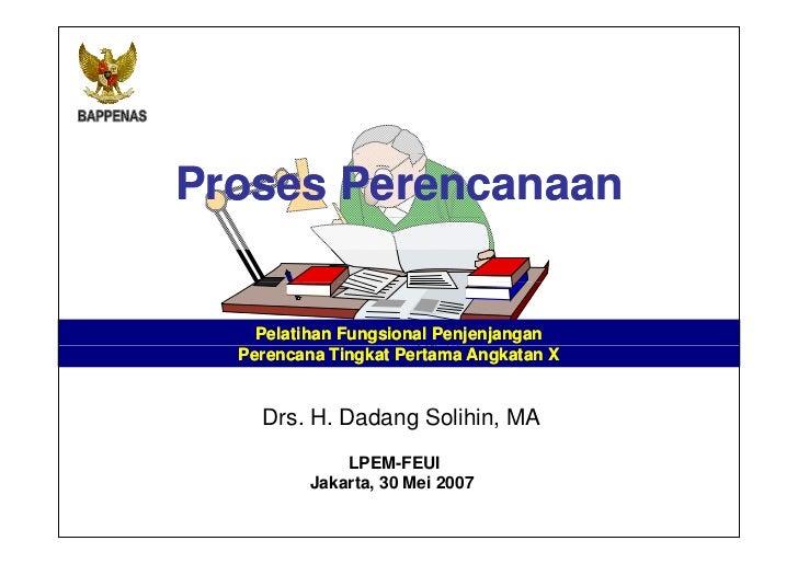 Proses Perencanaan    Pelatihan Fungsional Penjenjangan  Perencana Tingkat Pertama Angkatan X    Drs. H. Dadang S lihi MA ...