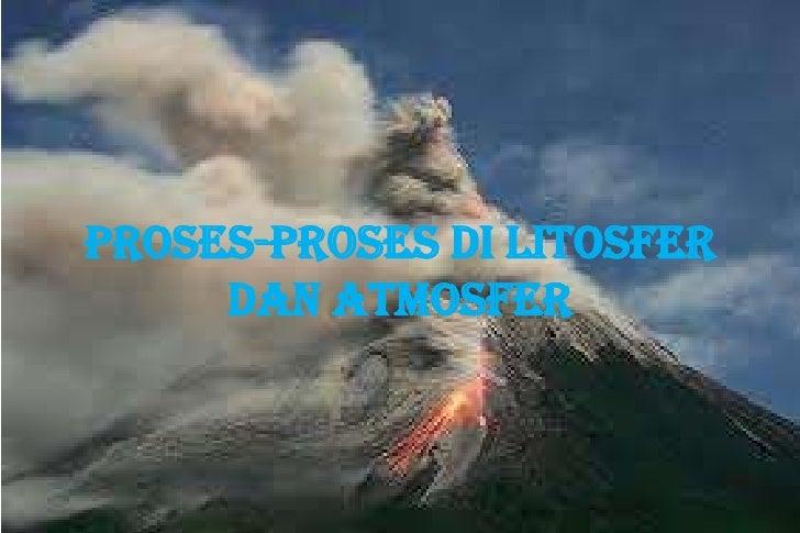 PROSES-PROSES DI LITOSFER     DAN ATMOSFER