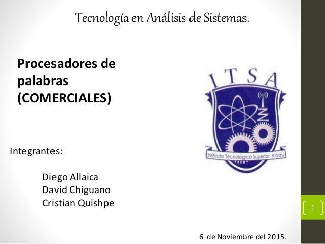Tecnología en Análisis de Sistemas. Procesadores de palabras (COMERCIALES) 6 de Noviembre del 2015. Integrantes: Diego All...