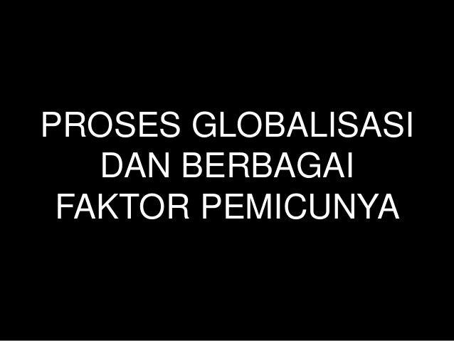 PROSES GLOBALISASI   DAN BERBAGAI FAKTOR PEMICUNYA