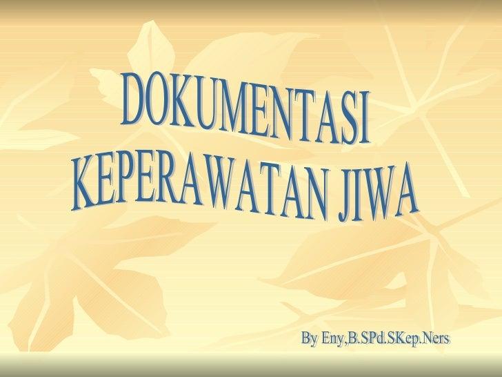 DOKUMENTASI  KEPERAWATAN JIWA By Eny,B.SPd.SKep.Ners