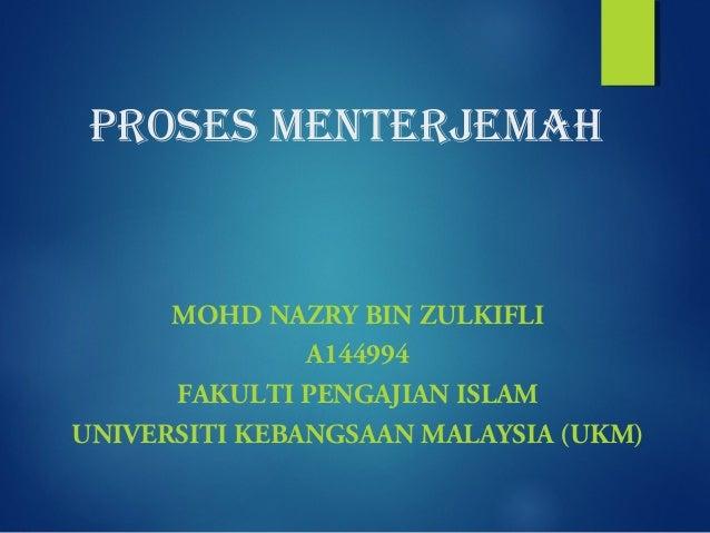 PROSES MENTERJEMAH MOHD NAZRY BIN ZULKIFLI A144994 FAKULTI PENGAJIAN ISLAM UNIVERSITI KEBANGSAAN MALAYSIA (UKM)