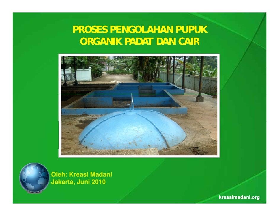 PROSES PENGOLAHAN PUPUK        ORGANIK PADAT DAN CAIR     Oleh: Kreasi Madani Jakarta, Juni 2010                          ...