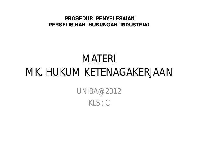 PROSEDUR PENYELESAIAN   PERSELISIHAN HUBUNGAN INDUSTRIAL         MATERIMK. HUKUM KETENAGAKERJAAN           UNIBA@2012     ...