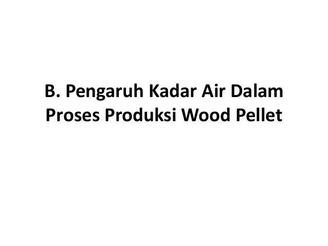 B. Pengaruh Kadar Air Dalam Proses Produksi Wood PelletProses Produksi Wood Pellet