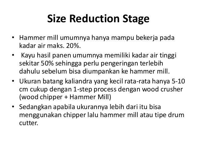 Size Reduction Stage • Hammer mill umumnya hanya mampu bekerja pada kadar air maks. 20%. • Kayu hasil panen umumnya memili...