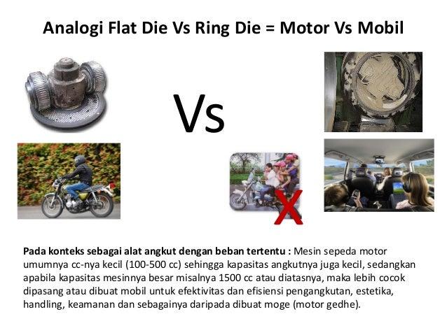 Analogi Flat Die Vs Ring Die = Motor Vs Mobil x Vs Pada konteks sebagai alat angkut dengan beban tertentu : Mesin sepeda m...
