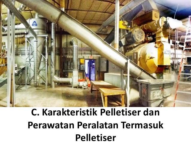 C. Karakteristik Pelletiser dan Perawatan Peralatan Termasuk Pelletiser