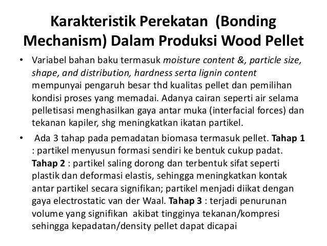 Karakteristik Perekatan (Bonding Mechanism) Dalam Produksi Wood Pellet • Variabel bahan baku termasuk moisture content &, ...