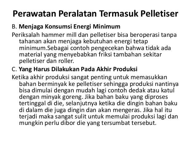 Perawatan Peralatan Termasuk Pelletiser B. Menjaga Konsumsi Energi Minimum Periksalah hammer mill dan pelletiser bisa bero...