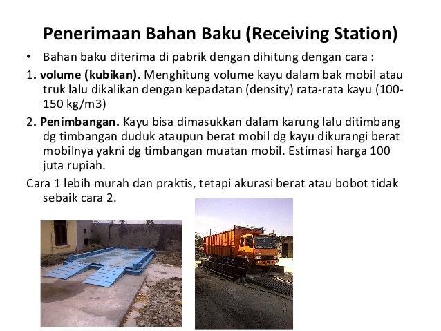 Penerimaan Bahan Baku (Receiving Station) • Bahan baku diterima di pabrik dengan dihitung dengan cara : 1. volume (kubikan...