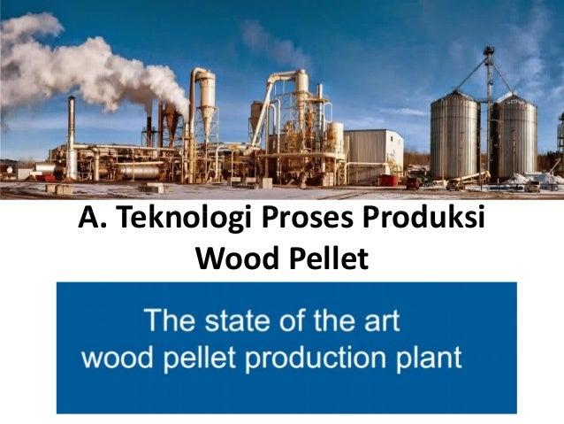 A. Teknologi Proses ProduksiA. Teknologi Proses Produksi Wood Pellet