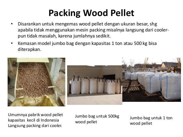 Packing Wood Pellet • Disarankan untuk mengemas wood pellet dengan ukuran besar, shg apabila tidak menggunakan mesin packi...