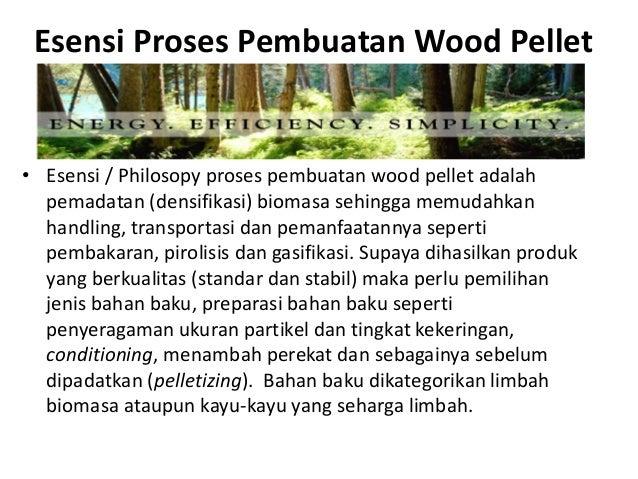 Esensi Proses Pembuatan Wood Pellet • Esensi / Philosopy proses pembuatan wood pellet adalah pemadatan (densifikasi) bioma...