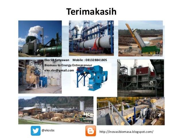 Terimakasih Eko SB Setyawan Mobile : 081328841805 Biomass to Energy Entrepreneur eko.sbs@gmail.comeko.sbs@gmail.com @ekosb...