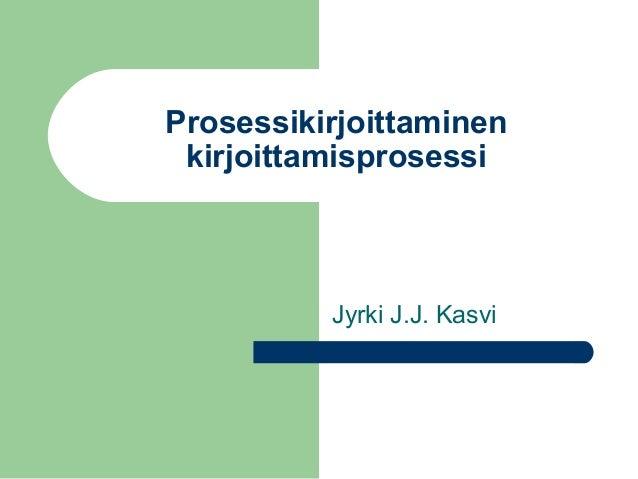 Prosessikirjoittaminen kirjoittamisprosessi          Jyrki J.J. Kasvi