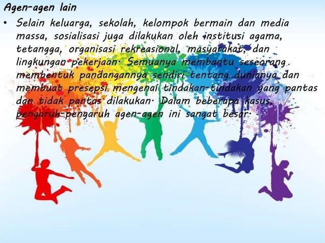 Agen-agen lain • Selain keluarga, sekolah, kelompok bermain dan media massa, sosialisasi juga dilakukan oleh institusi aga...