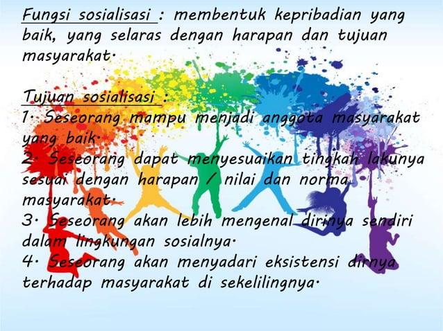 Fungsi sosialisasi : membentuk kepribadian yang baik, yang selaras dengan harapan dan tujuan masyarakat. Tujuan sosialisas...