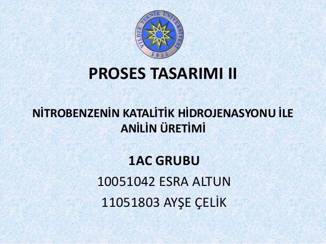 PROSES TASARIMI II NİTROBENZENİN KATALİTİK HİDROJENASYONU İLE ANİLİN ÜRETİMİ 1AC GRUBU 10051042 ESRA ALTUN 11051803 AYŞE Ç...