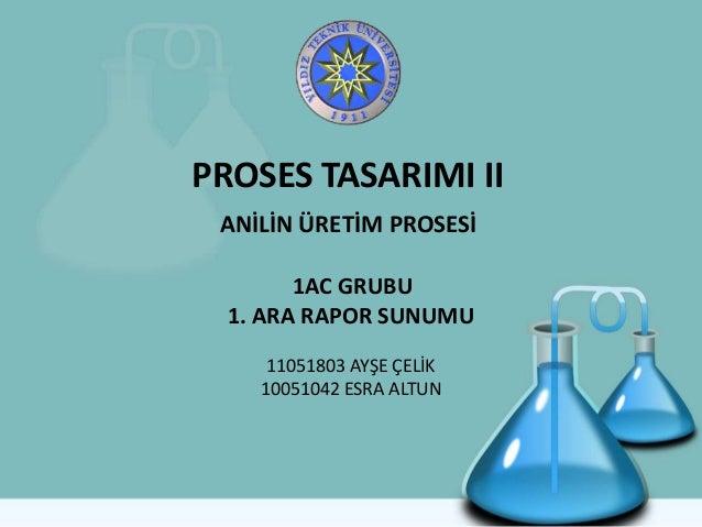 PROSES TASARIMI II ANİLİN ÜRETİM PROSESİ 1AC GRUBU 1. ARA RAPOR SUNUMU 11051803 AYŞE ÇELİK 10051042 ESRA ALTUN