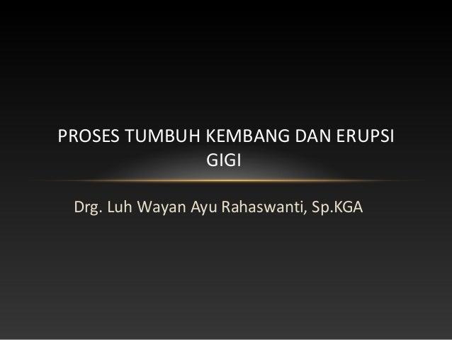Drg. Luh Wayan Ayu Rahaswanti, Sp.KGA PROSES TUMBUH KEMBANG DAN ERUPSI GIGI