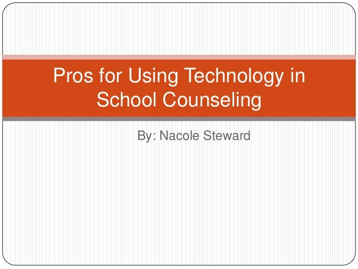 By: Nacole Steward<br />Pros for Using Technology in School Counseling<br />