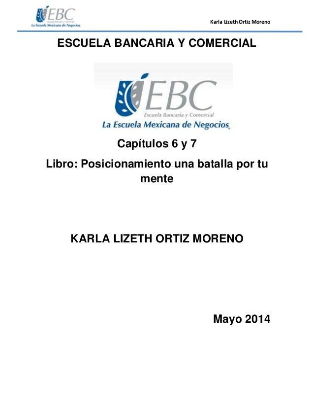 Karla Lizeth Ortiz Moreno ESCUELA BANCARIA Y COMERCIAL Capítulos 6 y 7 Libro: Posicionamiento una batalla por tu mente KAR...