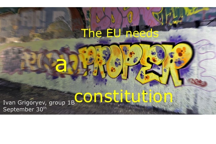 The EU needs                    a                        constitution Ivan Grigoryev, group 1B September 30th