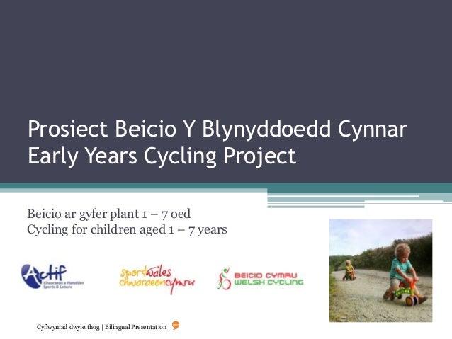 Prosiect Beicio Y Blynyddoedd Cynnar Early Years Cycling Project Beicio ar gyfer plant 1 – 7 oed Cycling for children aged...