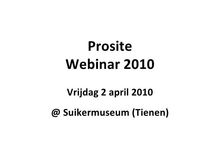 Prosite Webinar 2010 Vrijdag 2 april 2010 @ Suikermuseum (Tienen)