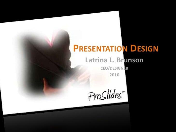Presentation Design<br />Latrina L. Brunson<br />CEO/DESIGNER<br />2010<br />